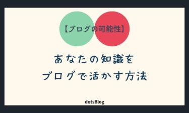 【ブログの可能性】あなたの知識をブログで活かす方法