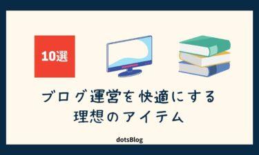【厳選】ブログ運営を快適にする理想のアイテム10選