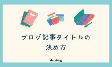 ブログの記事タイトルを決める方法【クリック率を高めるコツ】